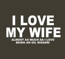 I LOVE MY WIFE Almost As Much As I Love Being An Oil Rigger by Chimpocalypse
