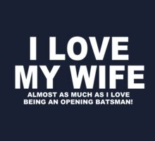 I LOVE MY WIFE Almost As Much As I Love Being An Opening Batsman by Chimpocalypse