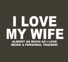 I LOVE MY WIFE Almost As Much As I Love Being A Personal Trainer by Chimpocalypse