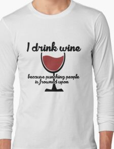I drink wine because punching people in the face is frowned upon Long Sleeve T-Shirt
