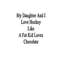 My Daughter And I Love Hockey Like A Fat Kid Loves Chocolate  by supernova23