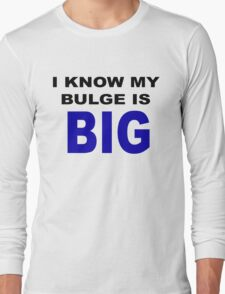 I know my bulge is big Long Sleeve T-Shirt
