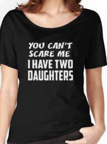 You Can't Scare Me Have Two Daughters Fathers Day Gift Women's Relaxed Fit T-Shirt