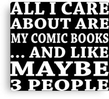 All I Care About Are My Comic Books ... And Like Maybe 3 People - Tshirts & Accessories  Canvas Print
