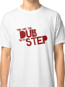 You are the Dub to my Step. Classic T-Shirt