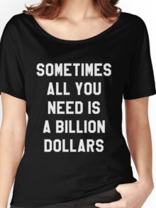 Sometimes All You Need is a Billion Dollars (Dark) - Hipster/Funny/Meme Typography Women's Relaxed Fit T-Shirt