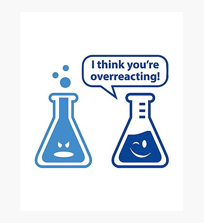 I Think You're Overreacting! Photographic Print