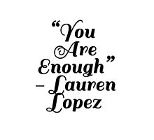 """""""You Are Enough"""" Lauren Lopez by lizzymurrs"""