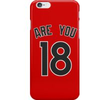 ARE YOU 18 iPhone Case/Skin