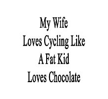 My Wife Loves Cycling Like A Fat Kid Loves Chocolate  Photographic Print