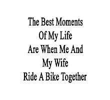 The Best Moments Of My Life Are When Me And My Wife Ride A Bike Together  Photographic Print