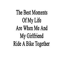 The Best Moments Of My Life Are When Me And My Girlfriend Ride A Bike Together  Photographic Print