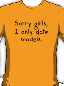 Sorry Girls, I Only Date Models T-Shirt