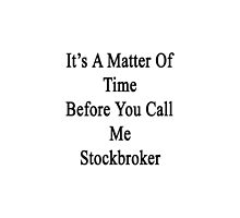 It's A Matter Of Time Before You Call Me Stockbroker  by supernova23
