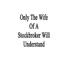 Only The Wife Of A Stockbroker Will Understand  by supernova23