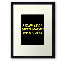 i wanna lead a country one day for all i know Framed Print
