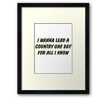 i wanna lead a country one day for all i know 2 Framed Print
