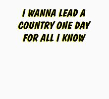 i wanna lead a country one day for all i know 2 Unisex T-Shirt