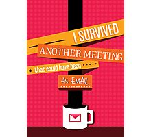 I Survived Another Meeting That Could Have Been An Email! Photographic Print