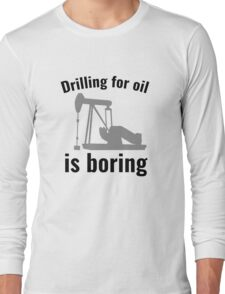 Drilling For Oil Is Boring Long Sleeve T-Shirt