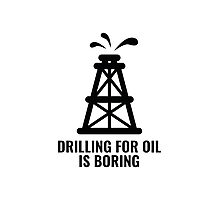 Drilling For Oil Is Boring Photographic Print