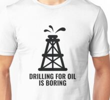 Drilling For Oil Is Boring Unisex T-Shirt