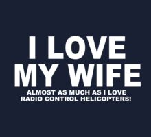 I LOVE MY WIFE Almost As Much As I Love Radio Control Helicopters by Chimpocalypse