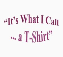 It's What I Call .... a T-Shirt by Mike Paget