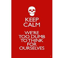 KEEP CALM - WERE TOO DUMB Photographic Print