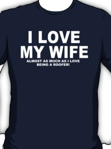 I LOVE MY WIFE Almost As Much As I Love Being A Roofer T-Shirt
