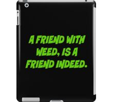 A friend with weed is a friend indeed iPad Case/Skin