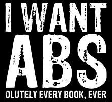 I Want Abs...olutely Every Book, Ever (inverted) by bboutique