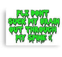 Plz dont suck my brain out through my spine.  Canvas Print