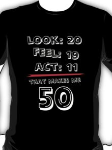 LOOK 20 FEEL 19 ACT 11 THAT MAKES ME 50 T-Shirt