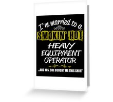 I'M MARRIED TO A SMOKING HOT  HEAVY EQUIPMENT OPERATOR AND YES SHE BOUGHT ME THIS SHIRT Greeting Card