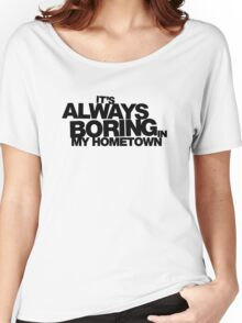 It's Always Boring in My Hometown Women's Relaxed Fit T-Shirt