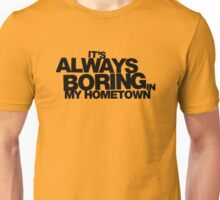 It's Always Boring in My Hometown Unisex T-Shirt