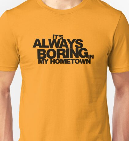It's Always Boring in My Hometown Unisex T-Shirt