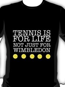 TENNIS IS FOR LIFE NOT JUST FOR WIMBLEDON T-Shirt