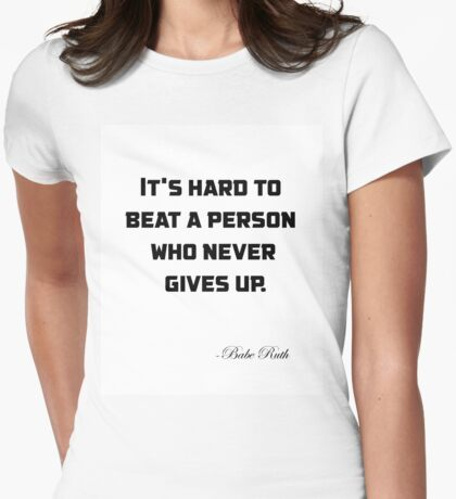 It's hard to beat a person who never gives up. Womens Fitted T-Shirt
