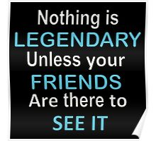 Nothing is legendary unless your friends are there to see it Poster