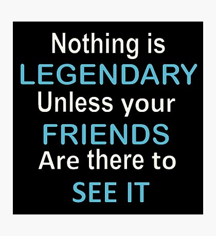 Nothing is legendary unless your friends are there to see it Photographic Print