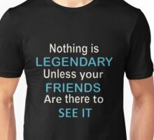 Nothing is legendary unless your friends are there to see it Unisex T-Shirt