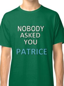 NOBODY ASKED YOU PATRICE Classic T-Shirt