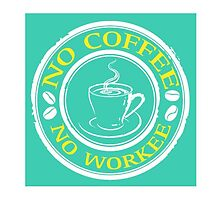 No Coffee, No Workee  by DfinitiveDesign