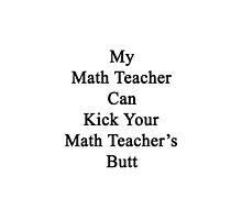 My Math Teacher Can Kick Your Math Teacher's Butt  by supernova23