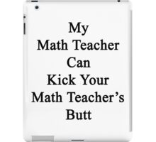 My Math Teacher Can Kick Your Math Teacher's Butt  iPad Case/Skin