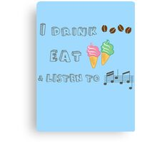 I drink coffee, eat ice-creams & listen to music  Canvas Print