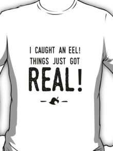 I caught an eel! Things just got real! T-Shirt