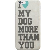 I LOVE MY DOG MORE THAN YOU iPhone Case/Skin